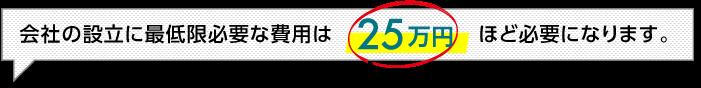 会社の設立に最低限必要な費用は25万円ほど必要になります。